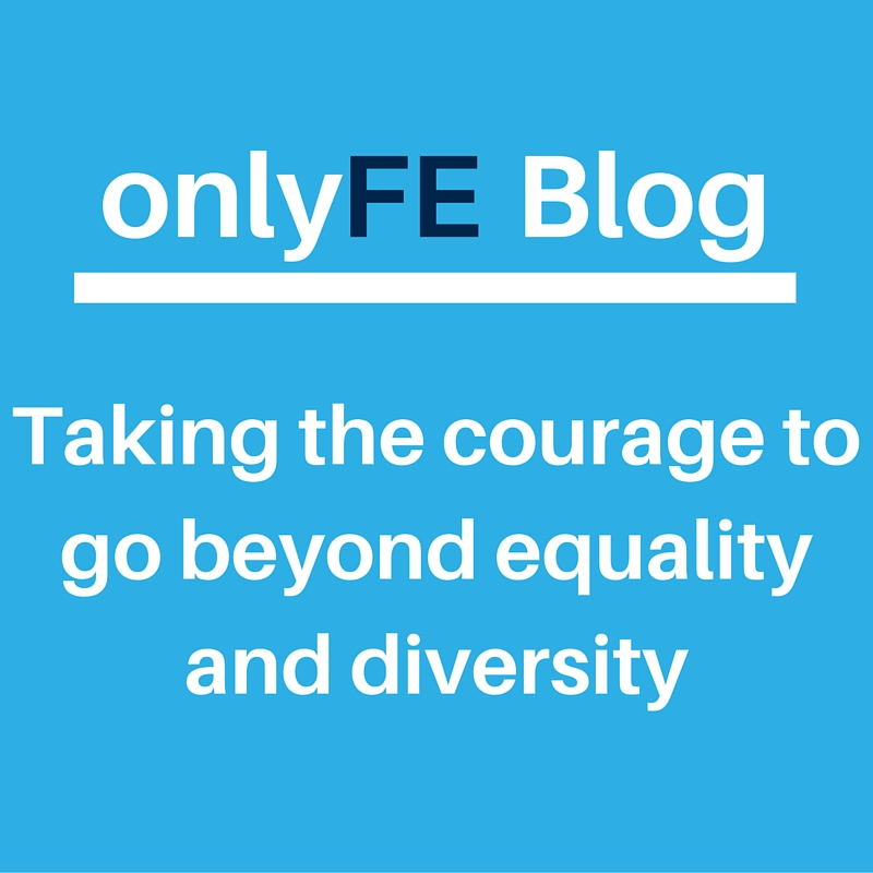 equality and diversity in FE: Taking the courage to go beyond equality and diversity