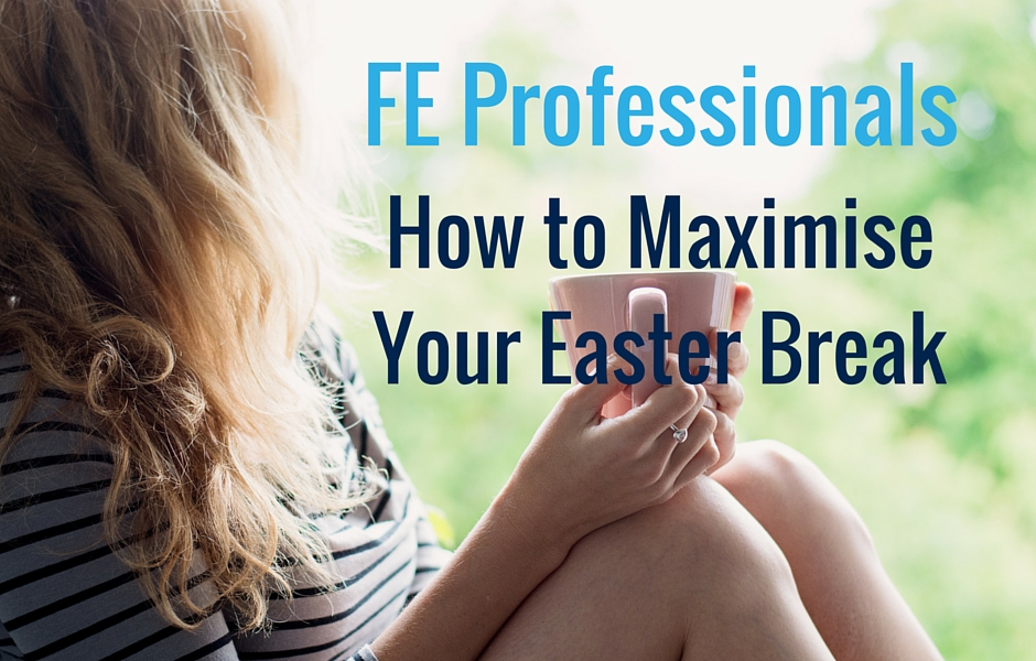 Further Education Professionals - How to Maximise Your Easter Break